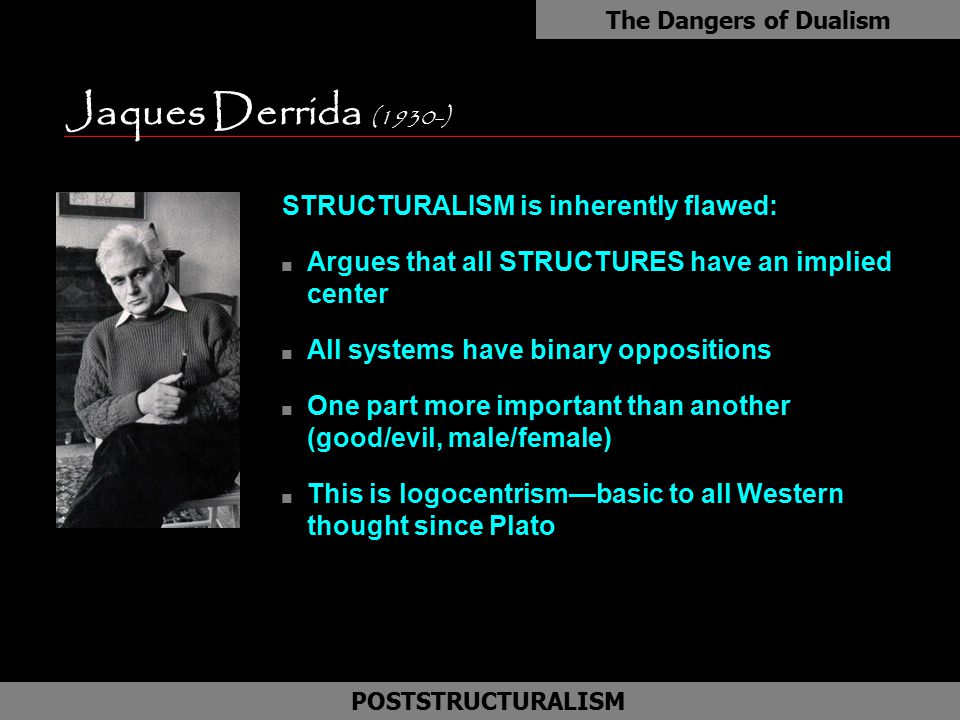 Jaques Derrida (1930-) as STRUCTURALISM is inherently flawed: