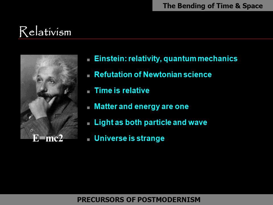 Relativism E=mc2 Einstein: relativity, quantum mechanics