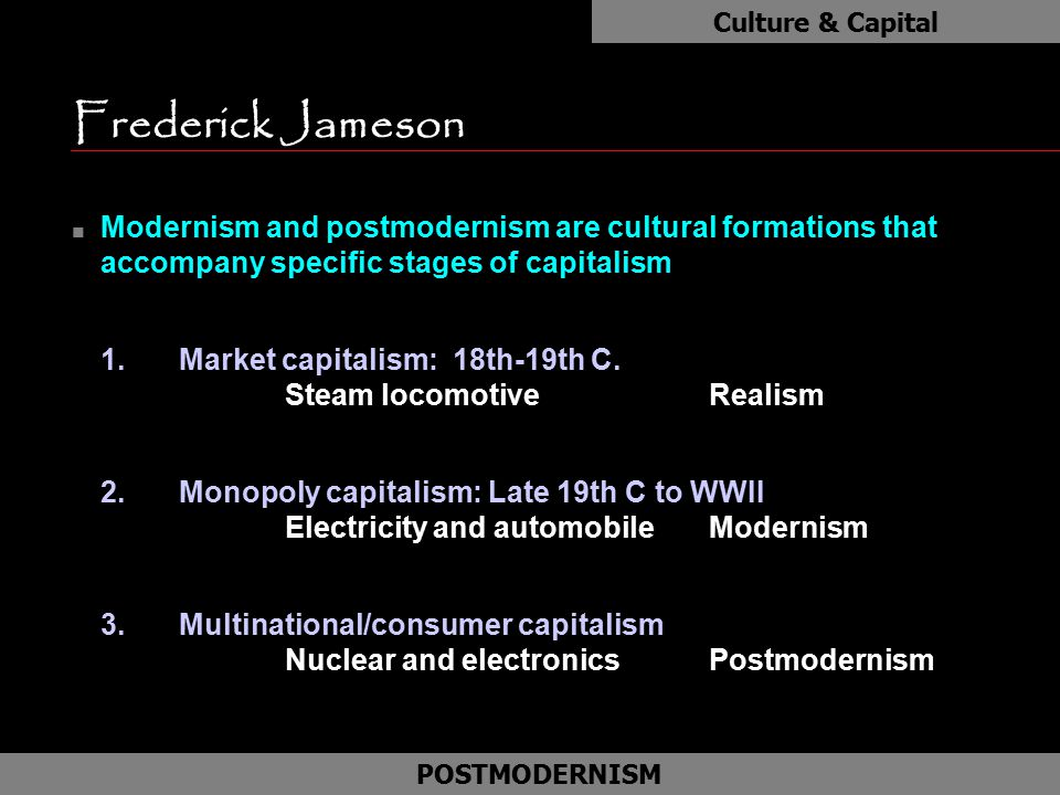 Culture & Capital Frederick Jameson. Modernism and postmodernism are cultural formations that accompany specific stages of capitalism.