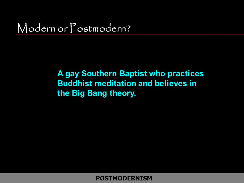 Modern or Postmodern A gay Southern Baptist who practices Buddhist meditation and believes in the Big Bang theory.