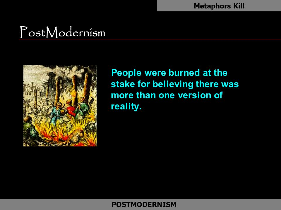 Metaphors Kill PostModernism. People were burned at the stake for believing there was more than one version of reality.