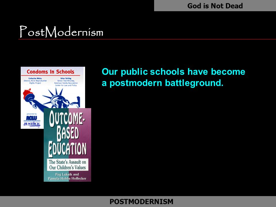 God is Not Dead PostModernism. Our public schools have become a postmodern battleground.
