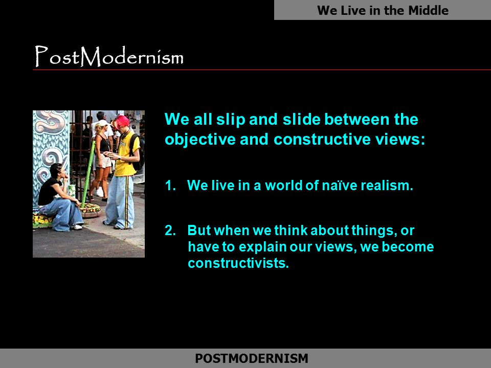We Live in the Middle PostModernism. We all slip and slide between the objective and constructive views: