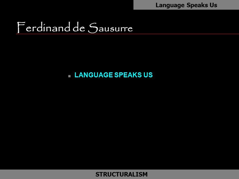 Ferdinand de Sausurre as LANGUAGE SPEAKS US Language Speaks Us