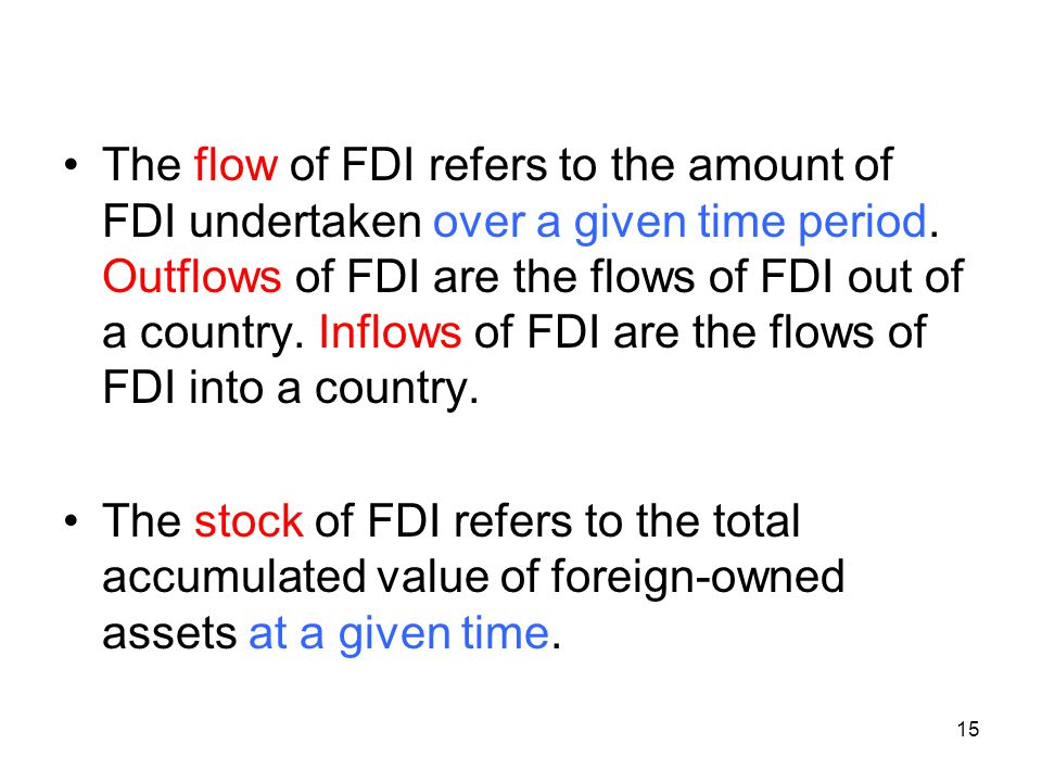 The flow of FDI refers to the amount of FDI undertaken over a given time period. Outflows of FDI are the flows of FDI out of a country. Inflows of FDI are the flows of FDI into a country.