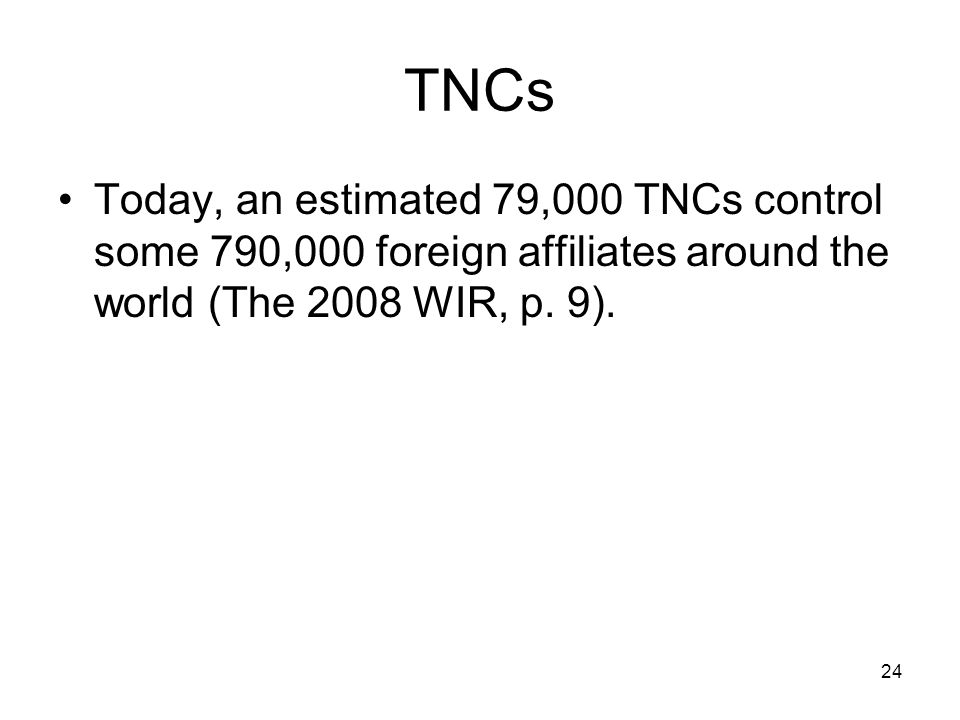 TNCs Today, an estimated 79,000 TNCs control some 790,000 foreign affiliates around the world (The 2008 WIR, p.