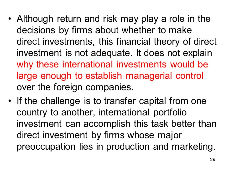 Although return and risk may play a role in the decisions by firms about whether to make direct investments, this financial theory of direct investment is not adequate. It does not explain why these international investments would be large enough to establish managerial control over the foreign companies.