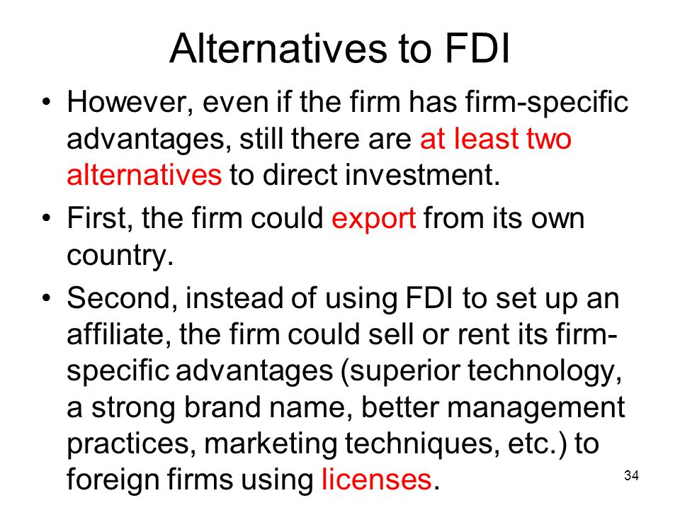 Alternatives to FDI However, even if the firm has firm-specific advantages, still there are at least two alternatives to direct investment.