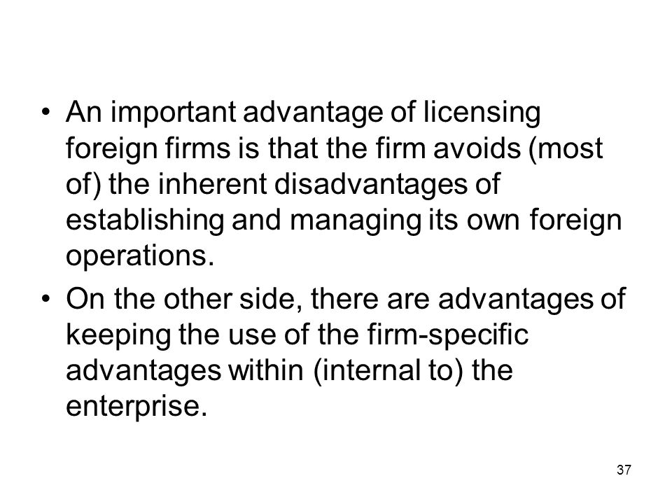 An important advantage of licensing foreign firms is that the firm avoids (most of) the inherent disadvantages of establishing and managing its own foreign operations.