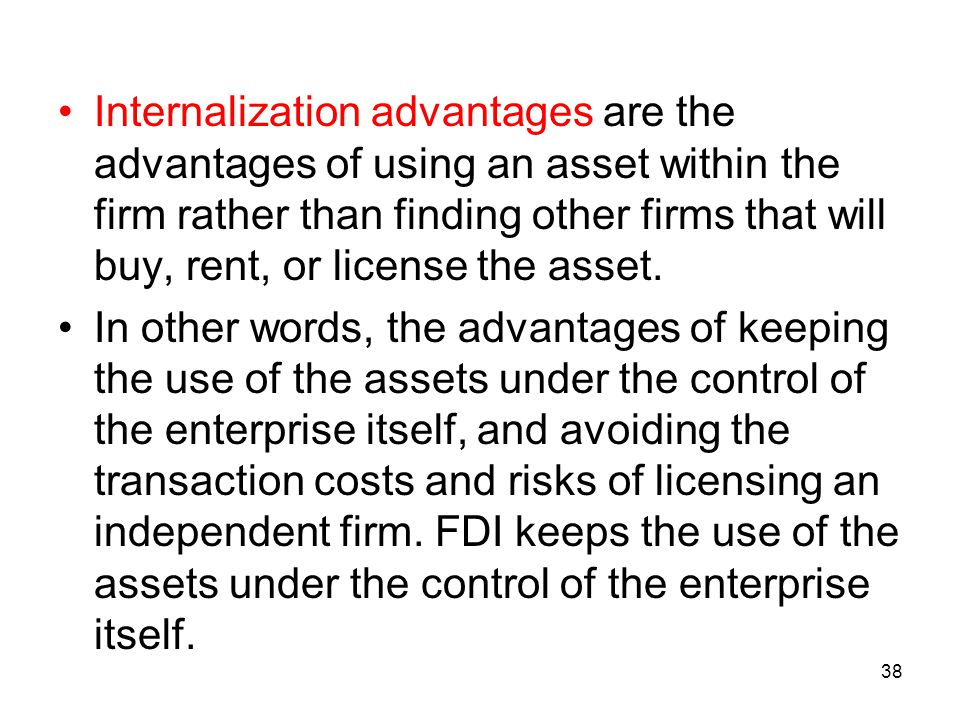 Internalization advantages are the advantages of using an asset within the firm rather than finding other firms that will buy, rent, or license the asset.