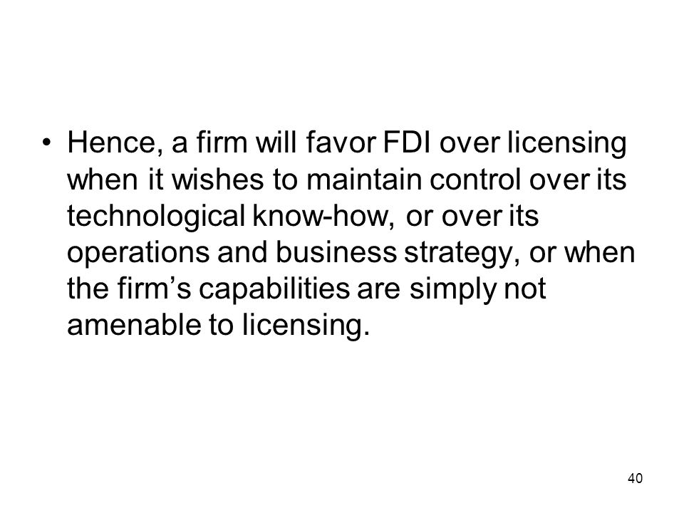 Hence, a firm will favor FDI over licensing when it wishes to maintain control over its technological know-how, or over its operations and business strategy, or when the firm's capabilities are simply not amenable to licensing.