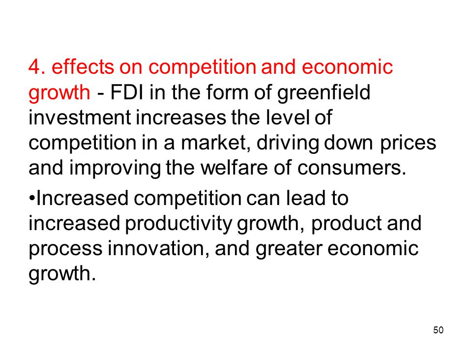 4. effects on competition and economic growth - FDI in the form of greenfield investment increases the level of competition in a market, driving down prices and improving the welfare of consumers.