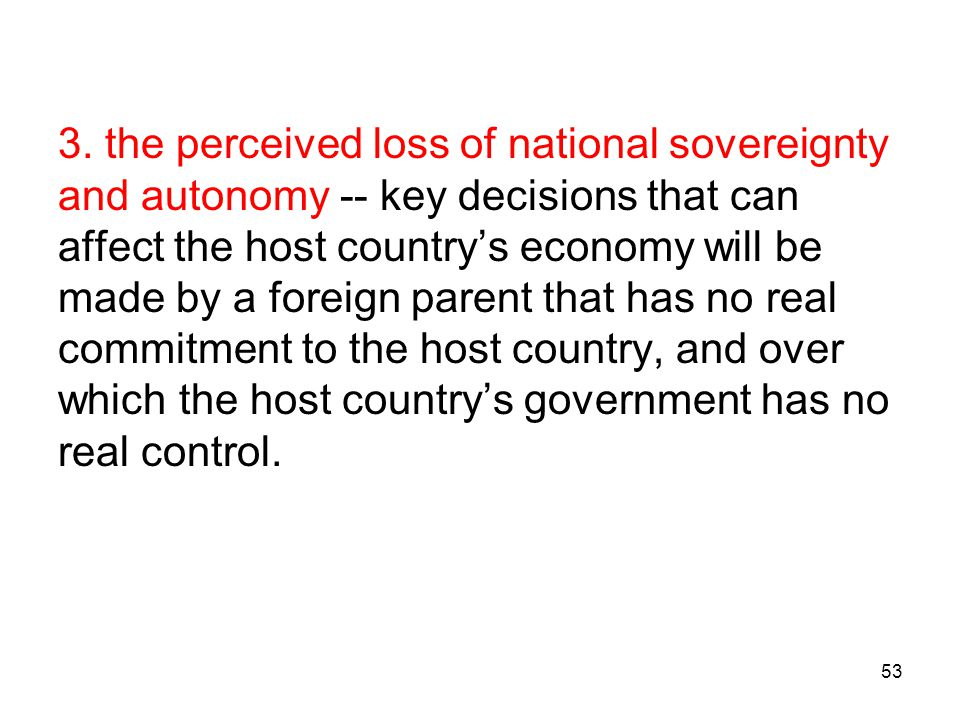 3. the perceived loss of national sovereignty and autonomy -- key decisions that can affect the host country's economy will be made by a foreign parent that has no real commitment to the host country, and over which the host country's government has no real control.