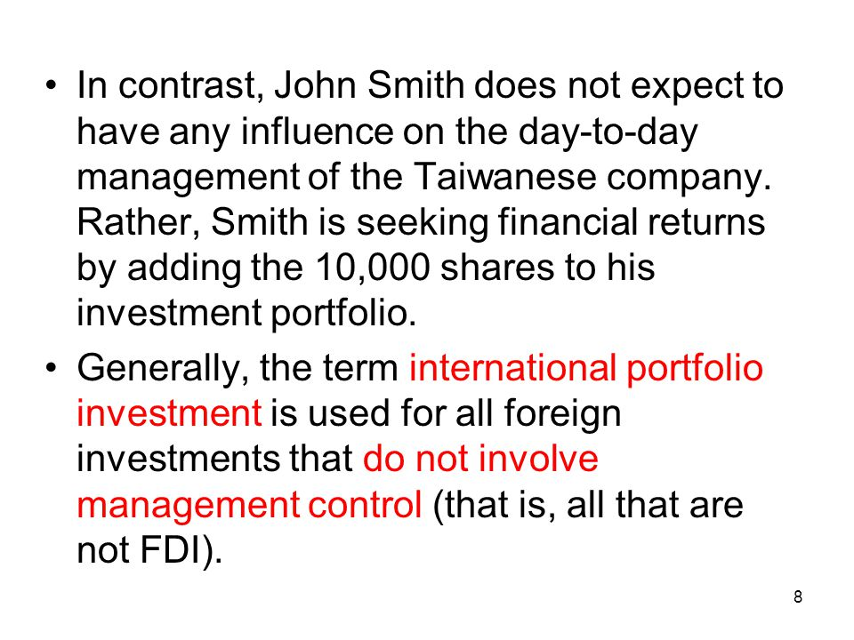 In contrast, John Smith does not expect to have any influence on the day-to-day management of the Taiwanese company. Rather, Smith is seeking financial returns by adding the 10,000 shares to his investment portfolio.