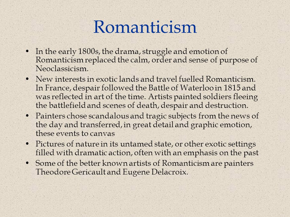 Romanticism In the early 1800s, the drama, struggle and emotion of Romanticism replaced the calm, order and sense of purpose of Neoclassicism.