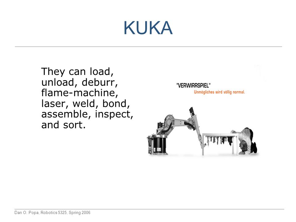 KUKA They can load, unload, deburr, flame-machine, laser, weld, bond, assemble, inspect, and sort.