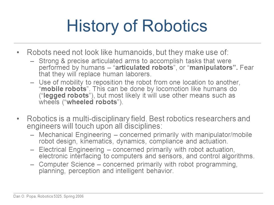 History of Robotics Robots need not look like humanoids, but they make use of: