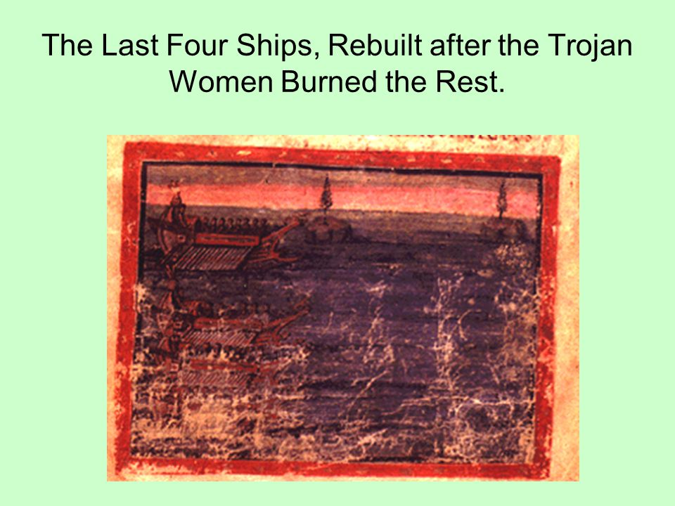 The Last Four Ships, Rebuilt after the Trojan Women Burned the Rest.