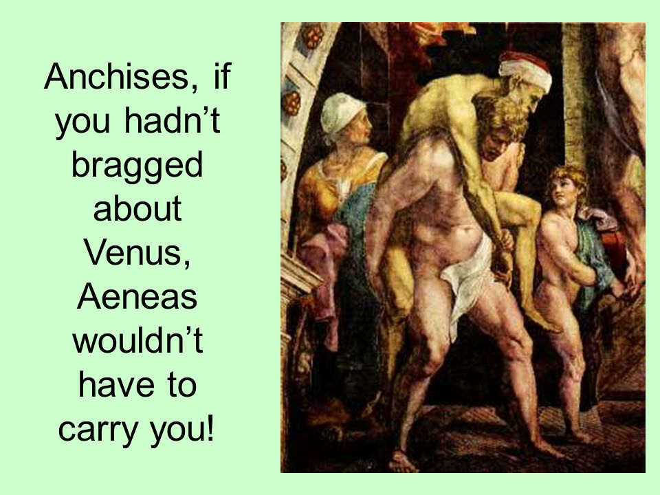 Anchises, if you hadn't bragged about Venus, Aeneas wouldn't have to carry you!