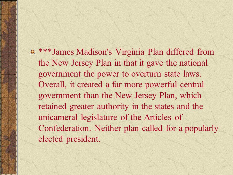 ***James Madison s Virginia Plan differed from the New Jersey Plan in that it gave the national government the power to overturn state laws.