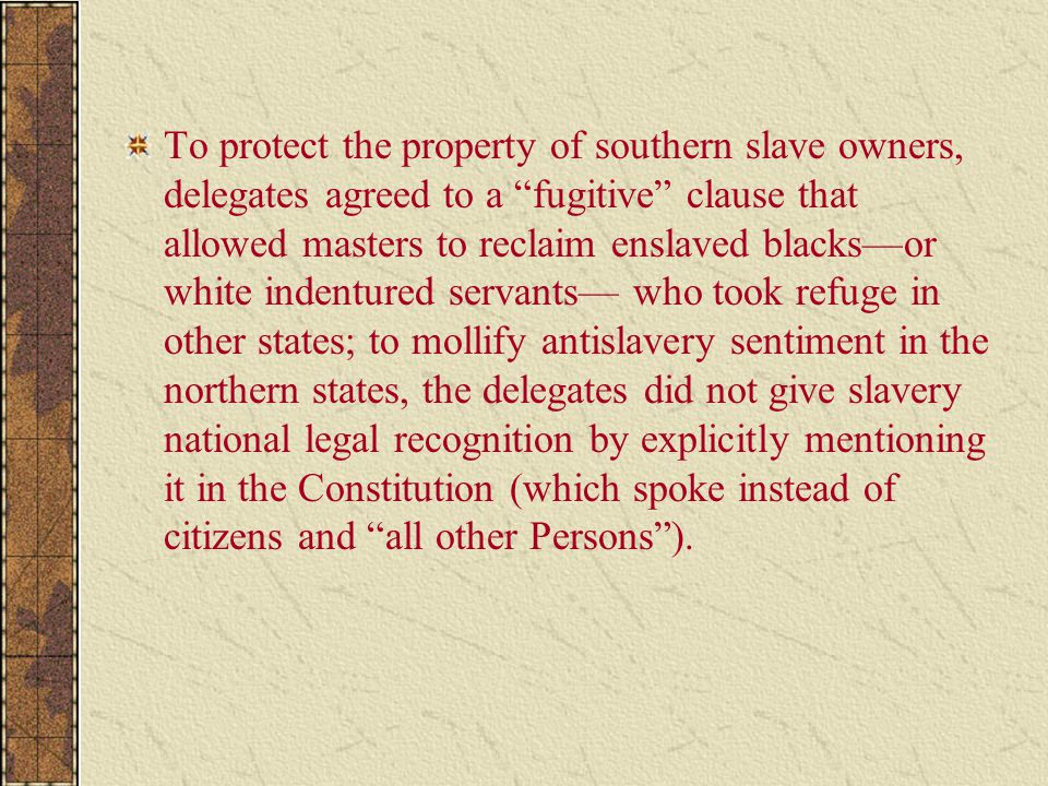 To protect the property of southern slave owners, delegates agreed to a fugitive clause that allowed masters to reclaim enslaved blacks—or white indentured servants— who took refuge in other states; to mollify antislavery sentiment in the northern states, the delegates did not give slavery national legal recognition by explicitly mentioning it in the Constitution (which spoke instead of citizens and all other Persons ).