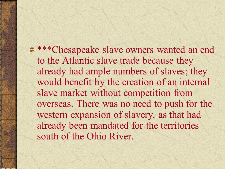 ***Chesapeake slave owners wanted an end to the Atlantic slave trade because they already had ample numbers of slaves; they would benefit by the creation of an internal slave market without competition from overseas.