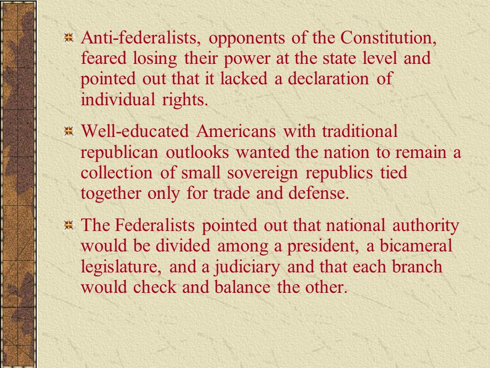 Anti-federalists, opponents of the Constitution, feared losing their power at the state level and pointed out that it lacked a declaration of individual rights.