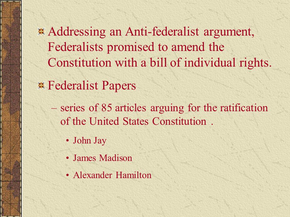 Addressing an Anti-federalist argument, Federalists promised to amend the Constitution with a bill of individual rights.
