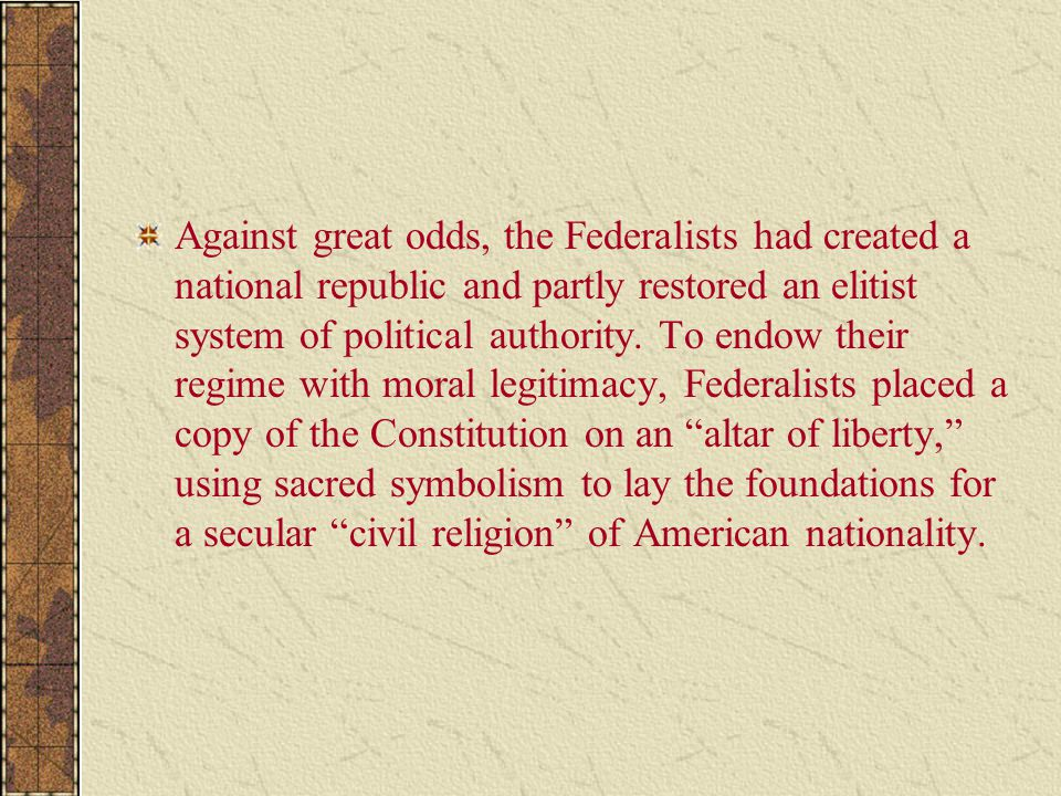 Against great odds, the Federalists had created a national republic and partly restored an elitist system of political authority.