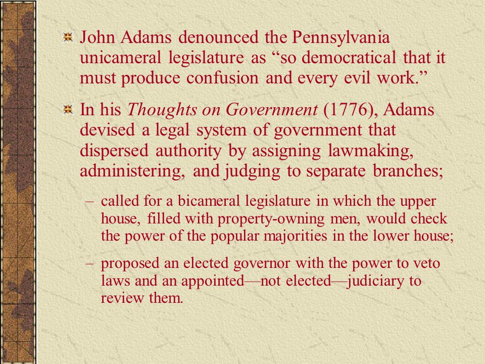 John Adams denounced the Pennsylvania unicameral legislature as so democratical that it must produce confusion and every evil work.