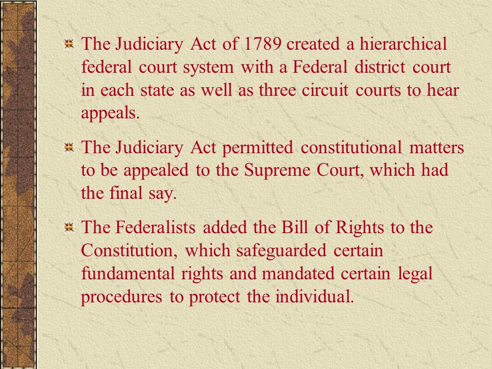 The Judiciary Act of 1789 created a hierarchical federal court system with a Federal district court in each state as well as three circuit courts to hear appeals.
