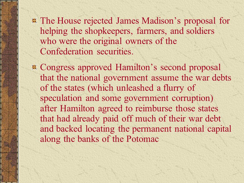 The House rejected James Madison's proposal for helping the shopkeepers, farmers, and soldiers who were the original owners of the Confederation securities.
