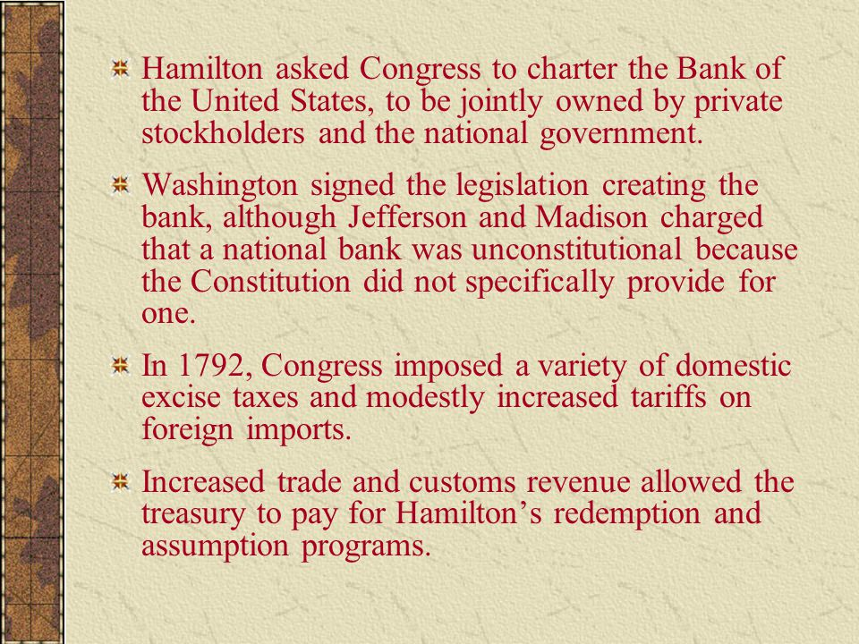 Hamilton asked Congress to charter the Bank of the United States, to be jointly owned by private stockholders and the national government.