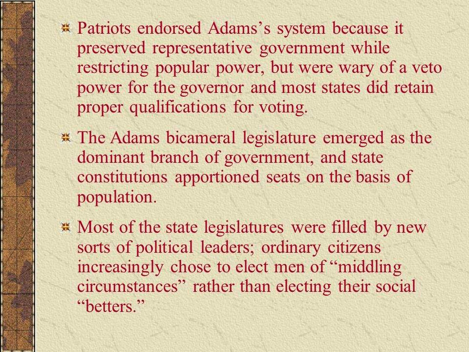 Patriots endorsed Adams's system because it preserved representative government while restricting popular power, but were wary of a veto power for the governor and most states did retain proper qualifications for voting.