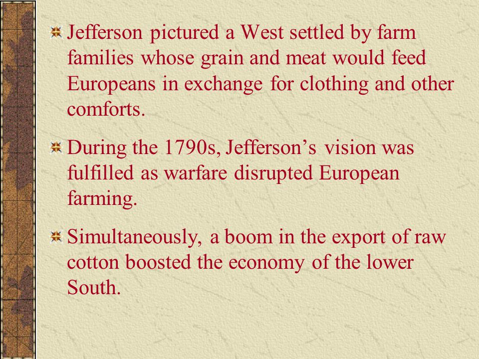 Jefferson pictured a West settled by farm families whose grain and meat would feed Europeans in exchange for clothing and other comforts.