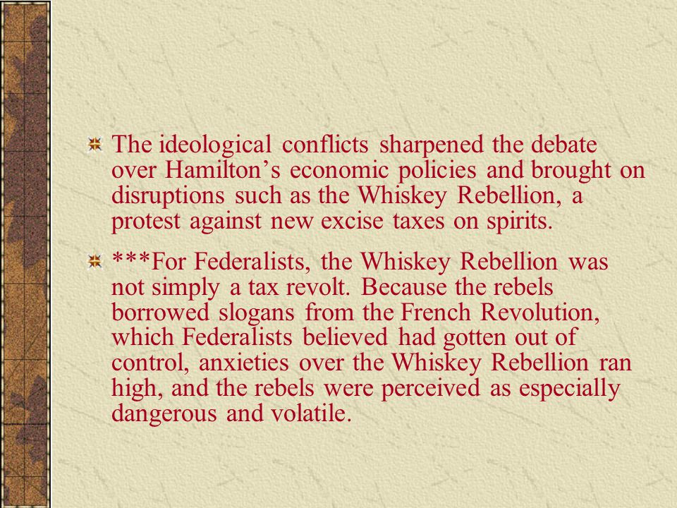 The ideological conflicts sharpened the debate over Hamilton's economic policies and brought on disruptions such as the Whiskey Rebellion, a protest against new excise taxes on spirits.