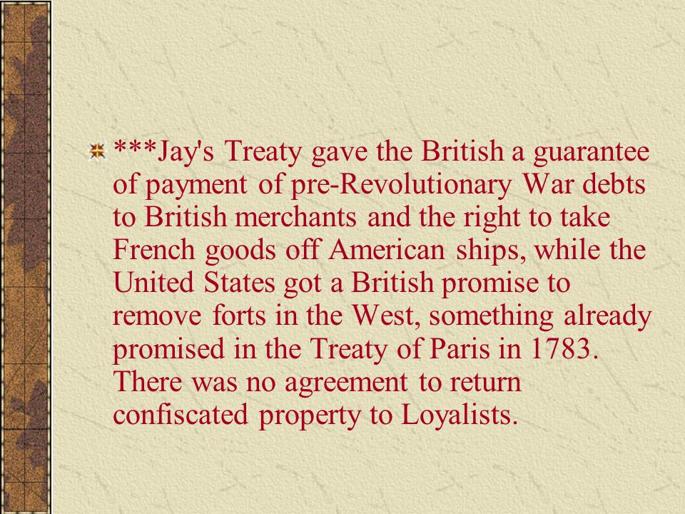 ***Jay s Treaty gave the British a guarantee of payment of pre-Revolutionary War debts to British merchants and the right to take French goods off American ships, while the United States got a British promise to remove forts in the West, something already promised in the Treaty of Paris in 1783.