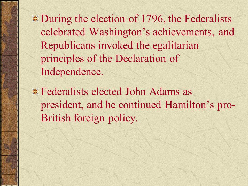 During the election of 1796, the Federalists celebrated Washington's achievements, and Republicans invoked the egalitarian principles of the Declaration of Independence.