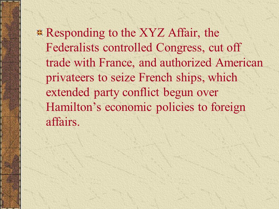 Responding to the XYZ Affair, the Federalists controlled Congress, cut off trade with France, and authorized American privateers to seize French ships, which extended party conflict begun over Hamilton's economic policies to foreign affairs.