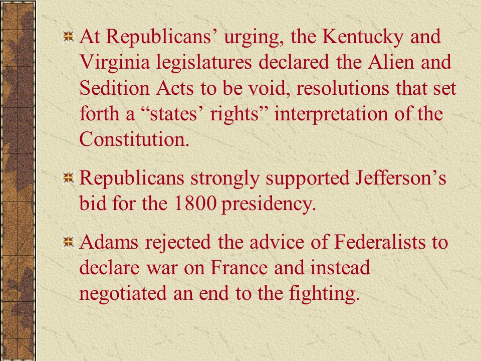 At Republicans' urging, the Kentucky and Virginia legislatures declared the Alien and Sedition Acts to be void, resolutions that set forth a states' rights interpretation of the Constitution.