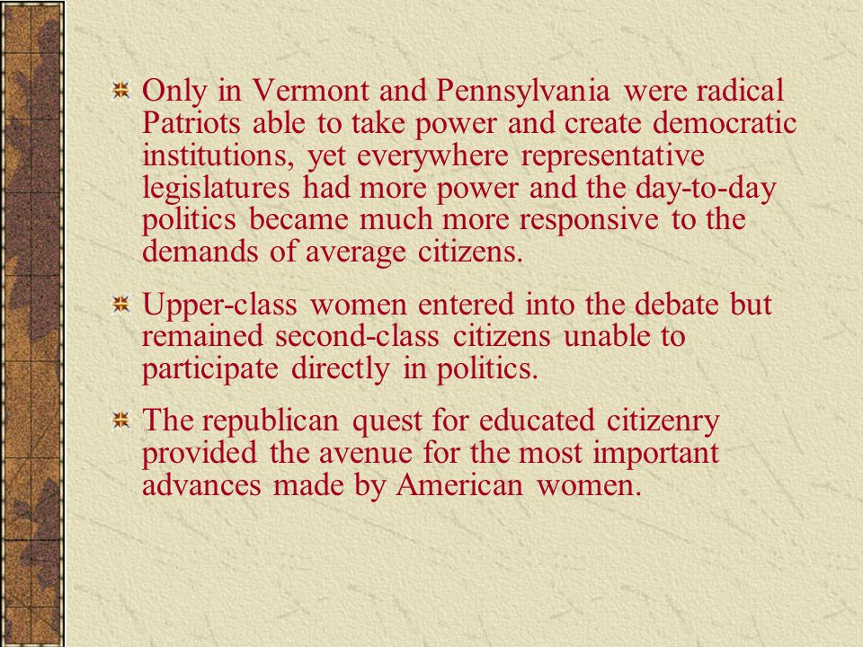 Only in Vermont and Pennsylvania were radical Patriots able to take power and create democratic institutions, yet everywhere representative legislatures had more power and the day-to-day politics became much more responsive to the demands of average citizens.