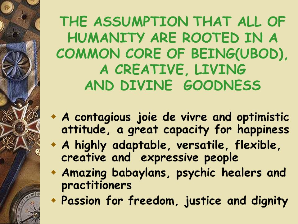 THE ASSUMPTION THAT ALL OF HUMANITY ARE ROOTED IN A COMMON CORE OF BEING(UBOD), A CREATIVE, LIVING AND DIVINE GOODNESS