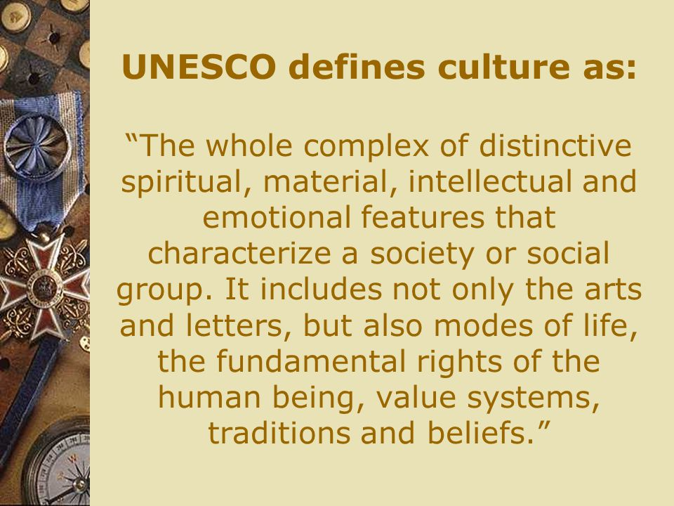 UNESCO defines culture as: The whole complex of distinctive spiritual, material, intellectual and emotional features that characterize a society or social group.