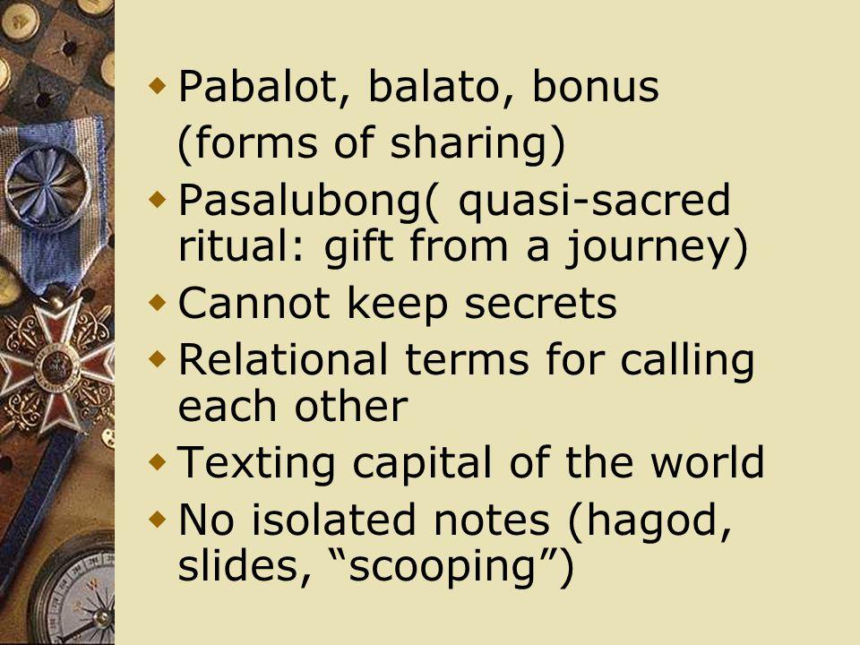 Pabalot, balato, bonus (forms of sharing) Pasalubong( quasi-sacred ritual: gift from a journey) Cannot keep secrets.
