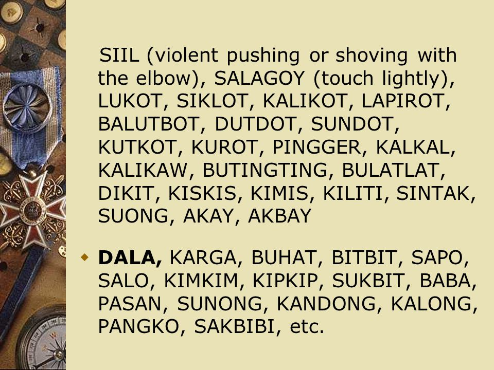 SIIL (violent pushing or shoving with the elbow), SALAGOY (touch lightly), LUKOT, SIKLOT, KALIKOT, LAPIROT, BALUTBOT, DUTDOT, SUNDOT, KUTKOT, KUROT, PINGGER, KALKAL, KALIKAW, BUTINGTING, BULATLAT, DIKIT, KISKIS, KIMIS, KILITI, SINTAK, SUONG, AKAY, AKBAY