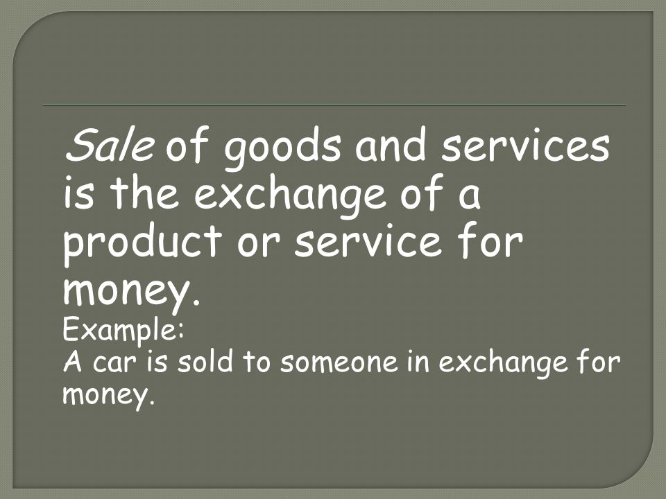 Sale of goods and services is the exchange of a product or service for money.