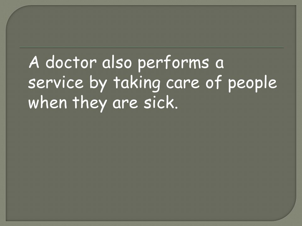 A doctor also performs a service by taking care of people when they are sick.