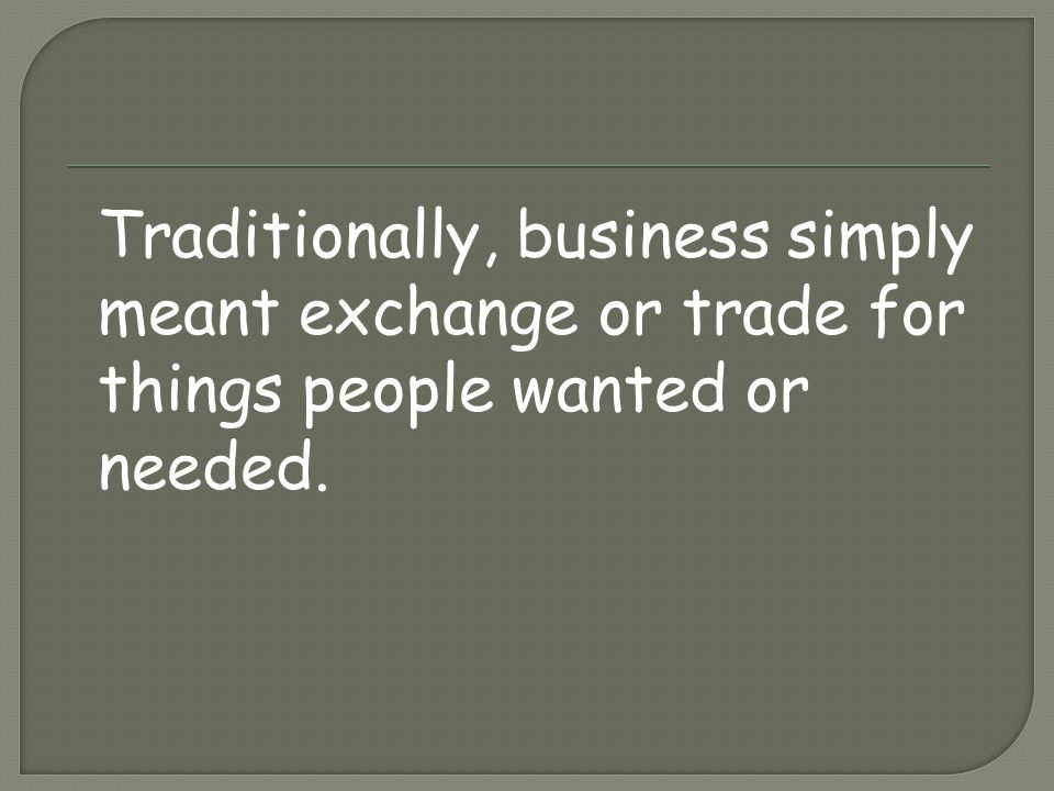 Traditionally, business simply meant exchange or trade for things people wanted or needed.