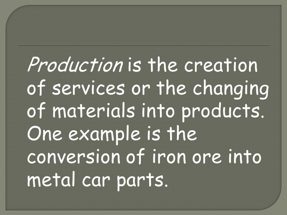 Production is the creation of services or the changing of materials into products.