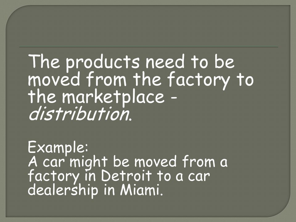 The products need to be moved from the factory to the marketplace - distribution.